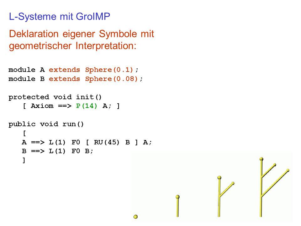L-Systeme mit GroIMP Deklaration eigener Symbole mit geometrischer Interpretation: module A extends Sphere(0.1); module B extends Sphere(0.08); protec