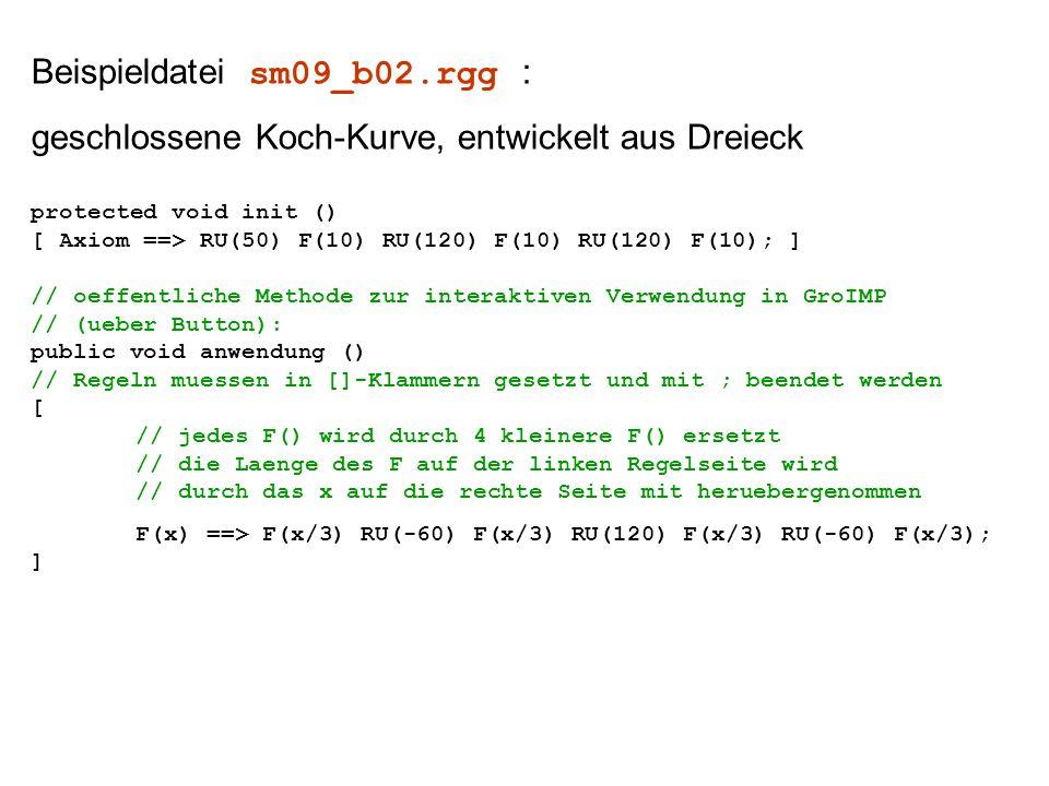 Beispieldatei sm09_b02.rgg : geschlossene Koch-Kurve, entwickelt aus Dreieck protected void init () [ Axiom ==> RU(50) F(10) RU(120) F(10) RU(120) F(10); ] // oeffentliche Methode zur interaktiven Verwendung in GroIMP // (ueber Button): public void anwendung () // Regeln muessen in []-Klammern gesetzt und mit ; beendet werden [ // jedes F() wird durch 4 kleinere F() ersetzt // die Laenge des F auf der linken Regelseite wird // durch das x auf die rechte Seite mit heruebergenommen F(x) ==> F(x/3) RU(-60) F(x/3) RU(120) F(x/3) RU(-60) F(x/3); ]
