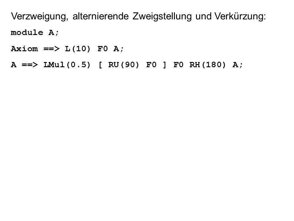 Verzweigung, alternierende Zweigstellung und Verkürzung: module A; Axiom ==> L(10) F0 A; A ==> LMul(0.5) [ RU(90) F0 ] F0 RH(180) A;
