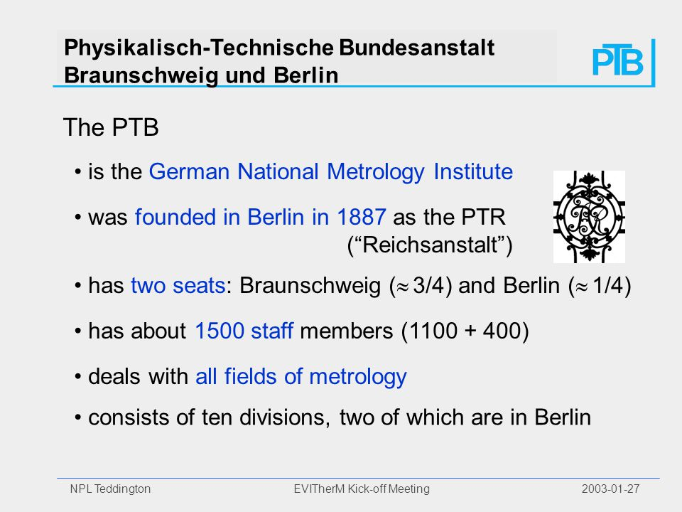 NPL Teddington EVITherM Kick-off Meeting Physikalisch-Technische Bundesanstalt Braunschweig und Berlin The PTB is the German National Metrology Institute has two seats: Braunschweig (  3/4) and Berlin (  1/4) has about 1500 staff members ( ) deals with all fields of metrology deals with all fields of metrology consists of ten divisions, two of which are in Berlin was founded in Berlin in 1887 as the PTR ( Reichsanstalt )