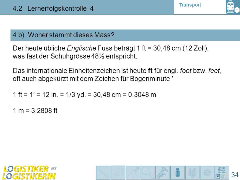 Transport 4.2 Lernerfolgskontrolle 4 34 4 b) Woher stammt dieses Mass? Der heute übliche Englische Fuss beträgt 1 ft = 30,48 cm (12 Zoll), was fast de