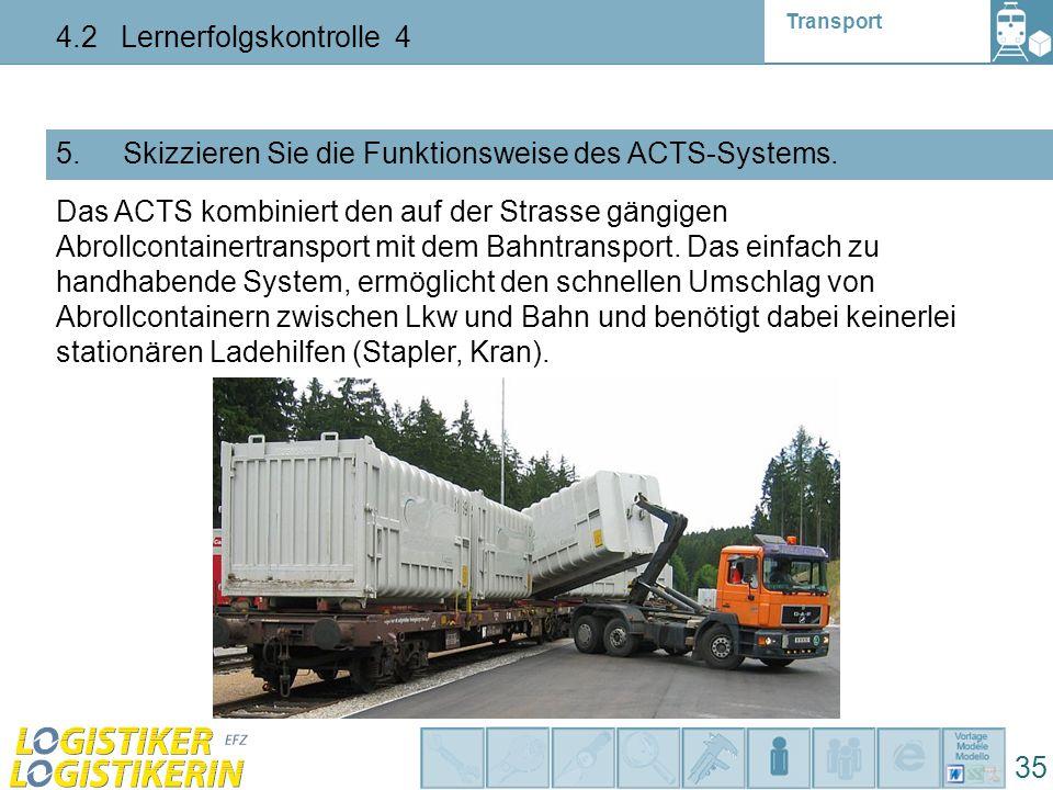 Transport 4.2 Lernerfolgskontrolle 4 35 5. Skizzieren Sie die Funktionsweise des ACTS-Systems. Das ACTS kombiniert den auf der Strasse gängigen Abroll