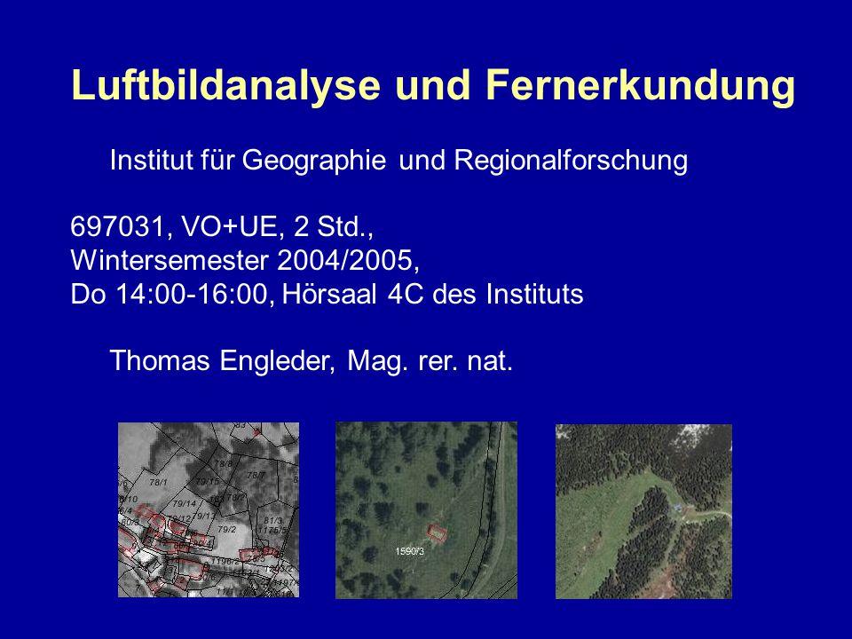 Luftbildanalyse und Fernerkundung Institut für Geographie und Regionalforschung 697031, VO+UE, 2 Std., Wintersemester 2004/2005, Do 14:00-16:00, Hörsaal 4C des Instituts Thomas Engleder, Mag.