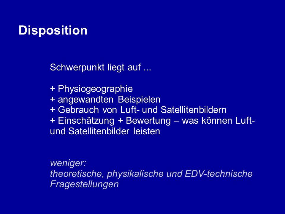Disposition Schwerpunkt liegt auf... + Physiogeographie + angewandten Beispielen + Gebrauch von Luft- und Satellitenbildern + Einschätzung + Bewertung