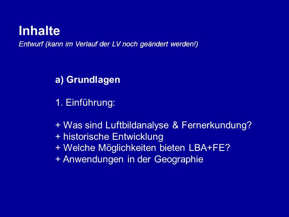 Inhalte Entwurf (kann im Verlauf der LV noch geändert werden!) a) Grundlagen 1. Einführung: + Was sind Luftbildanalyse & Fernerkundung? + historische
