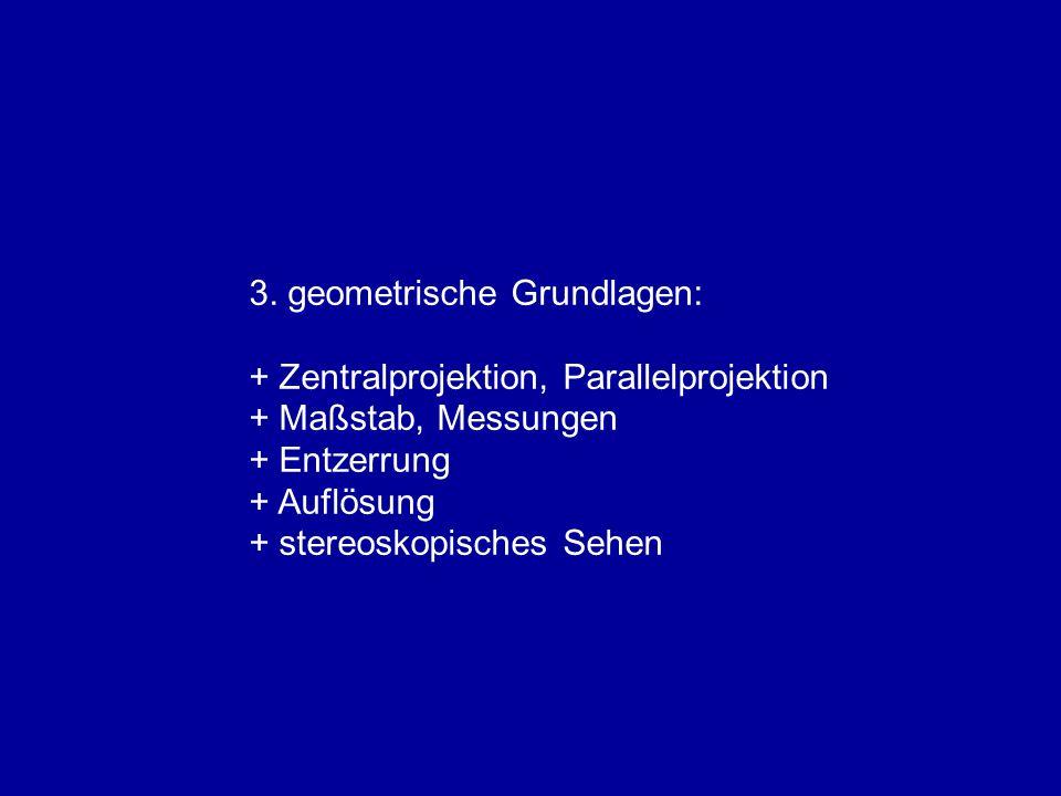 3. geometrische Grundlagen: + Zentralprojektion, Parallelprojektion + Maßstab, Messungen + Entzerrung + Auflösung + stereoskopisches Sehen