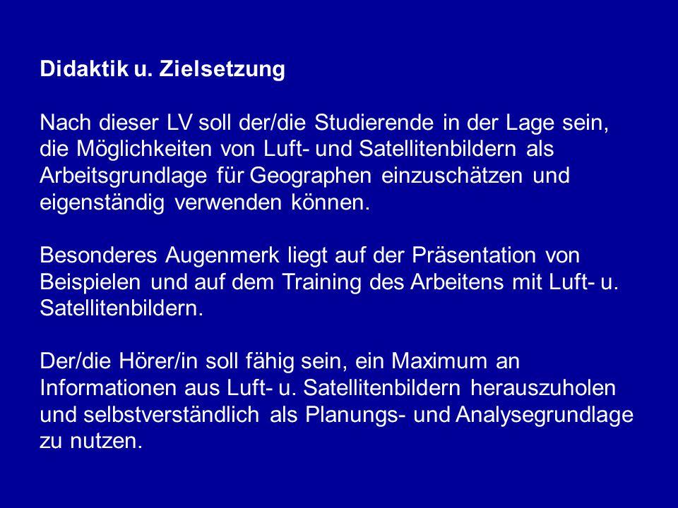 Didaktik u. Zielsetzung Nach dieser LV soll der/die Studierende in der Lage sein, die Möglichkeiten von Luft- und Satellitenbildern als Arbeitsgrundla