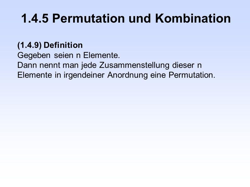 1.4.5 Permutation und Kombination (1.4.9) Definition Gegeben seien n Elemente. Dann nennt man jede Zusammenstellung dieser n Elemente in irgendeiner A