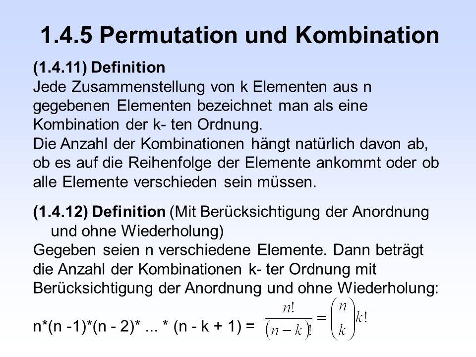 1.4.5 Permutation und Kombination (1.4.11) Definition Jede Zusammenstellung von k Elementen aus n gegebenen Elementen bezeichnet man als eine Kombinat