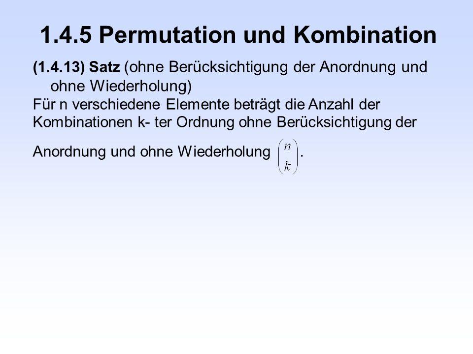1.4.5 Permutation und Kombination (1.4.13) Satz (ohne Berücksichtigung der Anordnung und ohne Wiederholung) Für n verschiedene Elemente beträgt die An