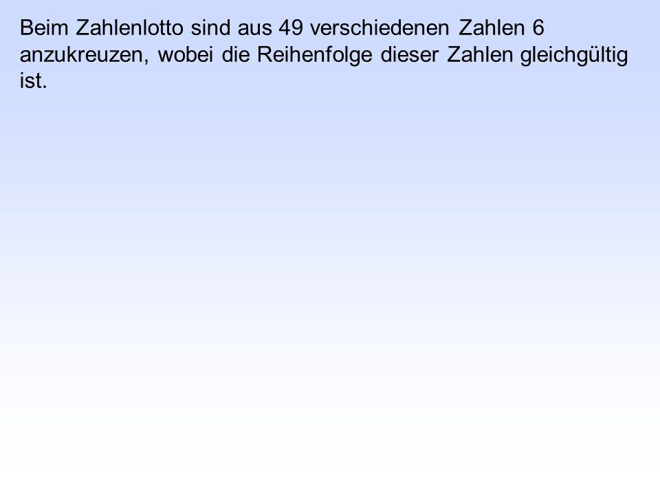 Beim Zahlenlotto sind aus 49 verschiedenen Zahlen 6 anzukreuzen, wobei die Reihenfolge dieser Zahlen gleichgültig ist.