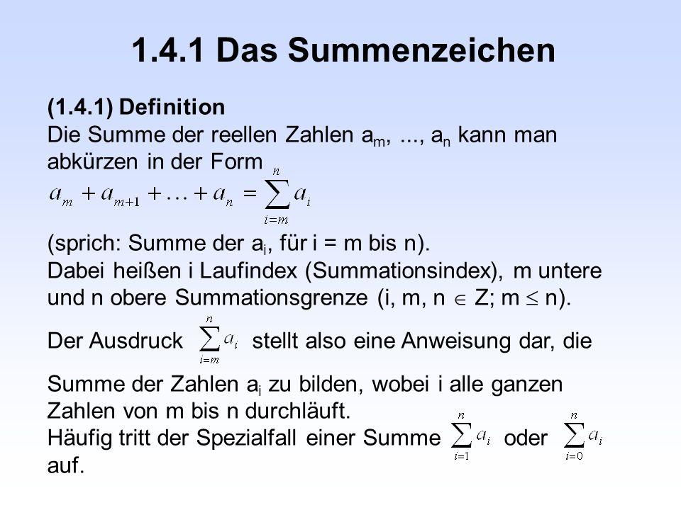 1.4.1 Das Summenzeichen (1.4.1) Definition Die Summe der reellen Zahlen a m,..., a n kann man abkürzen in der Form (sprich: Summe der a i, für i = m b