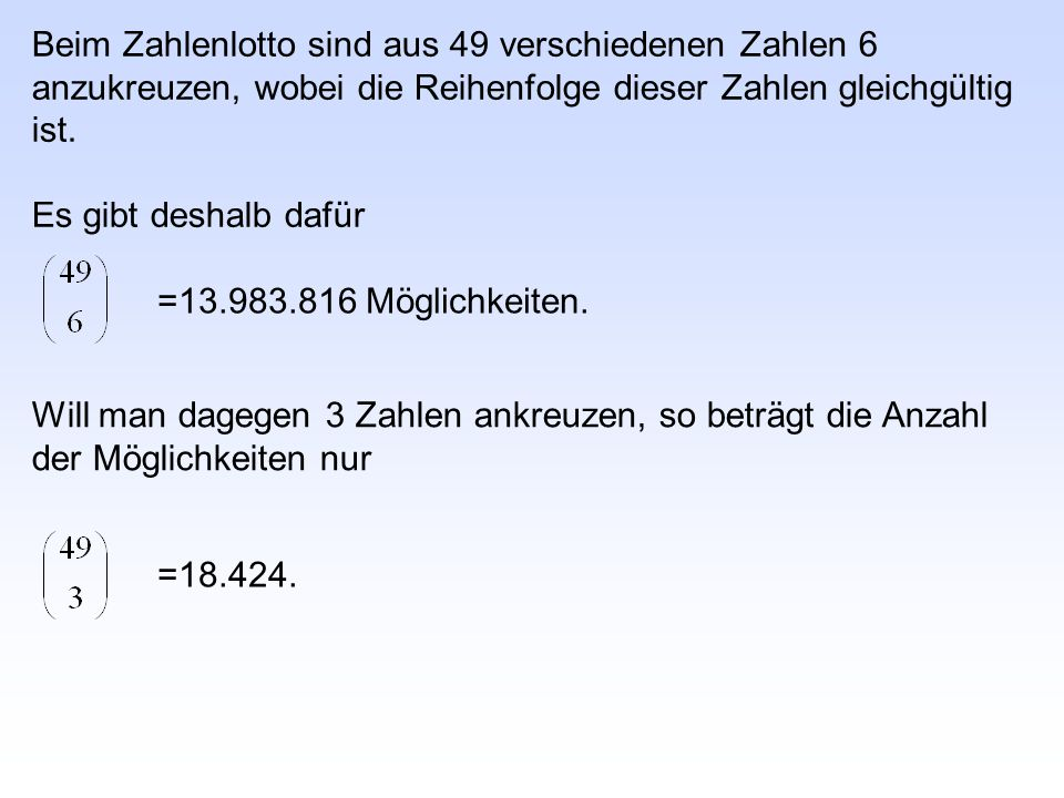 Beim Zahlenlotto sind aus 49 verschiedenen Zahlen 6 anzukreuzen, wobei die Reihenfolge dieser Zahlen gleichgültig ist. Es gibt deshalb dafür =13.983.8