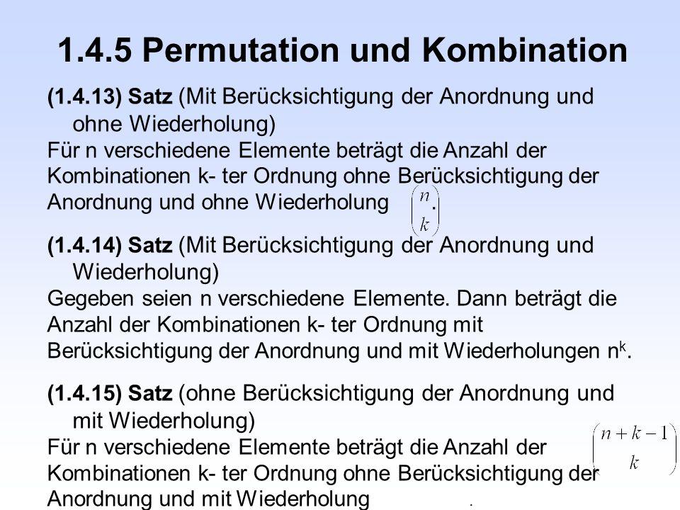 1.4.5 Permutation und Kombination (1.4.13) Satz (Mit Berücksichtigung der Anordnung und ohne Wiederholung) Für n verschiedene Elemente beträgt die Anz