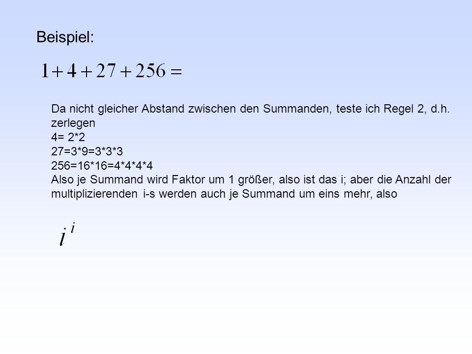 Beispiel: Da nicht gleicher Abstand zwischen den Summanden, teste ich Regel 2, d.h. zerlegen 4= 2*2 27=3*9=3*3*3 256=16*16=4*4*4*4 Also je Summand wir