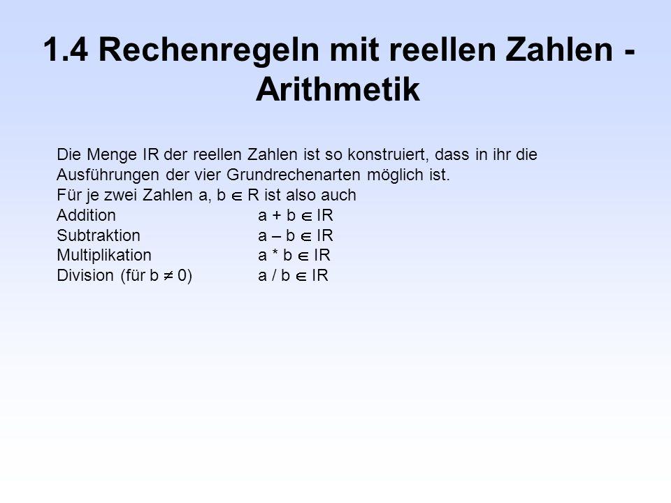 1.4 Rechenregeln mit reellen Zahlen - Arithmetik Die Menge IR der reellen Zahlen ist so konstruiert, dass in ihr die Ausführungen der vier Grundrechen
