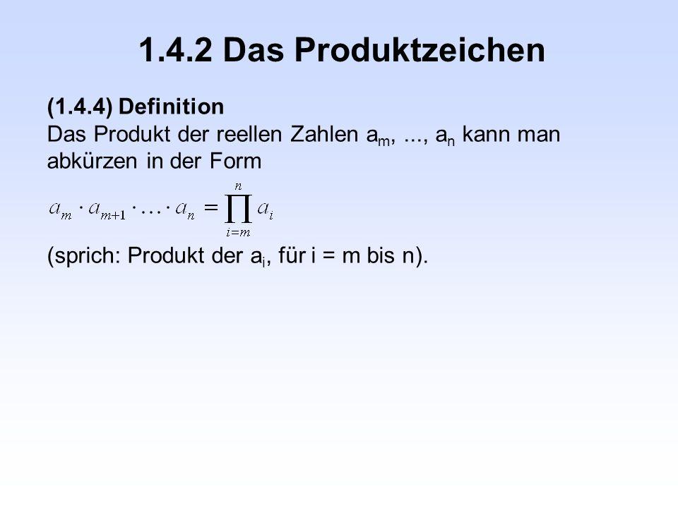 1.4.2 Das Produktzeichen (1.4.4) Definition Das Produkt der reellen Zahlen a m,..., a n kann man abkürzen in der Form (sprich: Produkt der a i, für i
