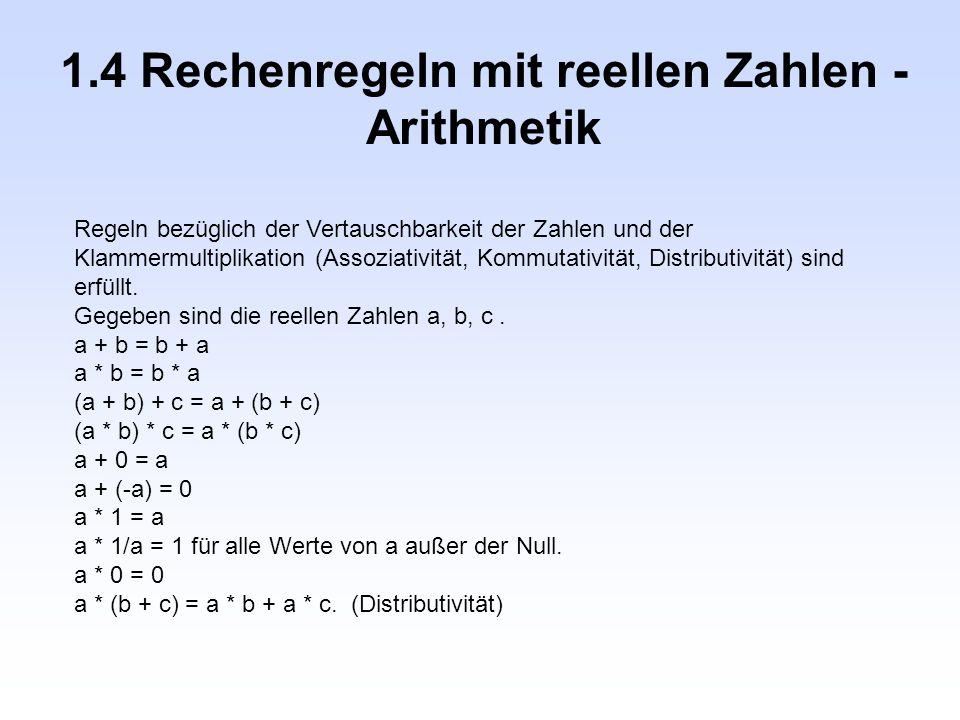 1.4 Rechenregeln mit reellen Zahlen - Arithmetik Regeln bezüglich der Vertauschbarkeit der Zahlen und der Klammermultiplikation (Assoziativität, Kommu