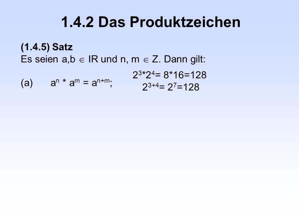 1.4.2 Das Produktzeichen (1.4.5) Satz Es seien a,b  IR und n, m  Z. Dann gilt: (a)a n * a m = a n+m ; 2 3 *2 4 = 8*16=128 2 3+4 = 2 7 =128