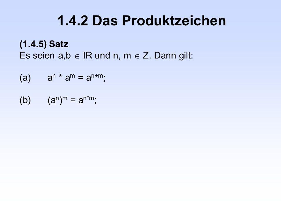1.4.2 Das Produktzeichen (1.4.5) Satz Es seien a,b  IR und n, m  Z. Dann gilt: (a)a n * a m = a n+m ; (b)(a n ) m = a n*m ;