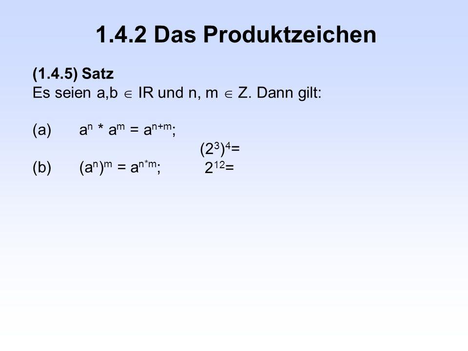 1.4.2 Das Produktzeichen (1.4.5) Satz Es seien a,b  IR und n, m  Z. Dann gilt: (a)a n * a m = a n+m ; (b)(a n ) m = a n*m ; (2 3 ) 4 = 2 12 =