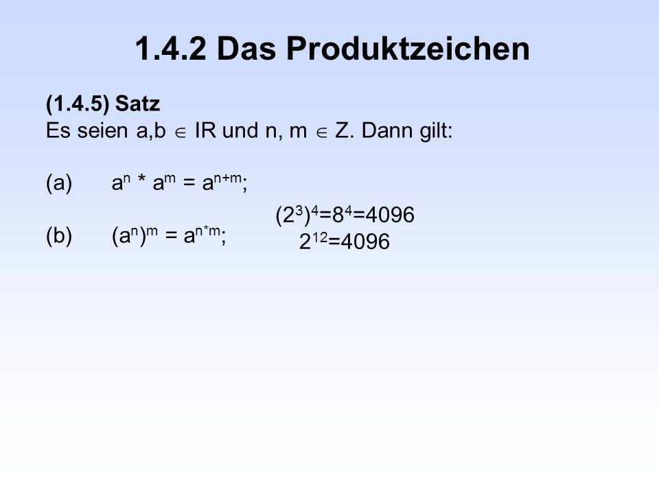 1.4.2 Das Produktzeichen (1.4.5) Satz Es seien a,b  IR und n, m  Z. Dann gilt: (a)a n * a m = a n+m ; (b)(a n ) m = a n*m ; (2 3 ) 4 =8 4 =4096 2 12