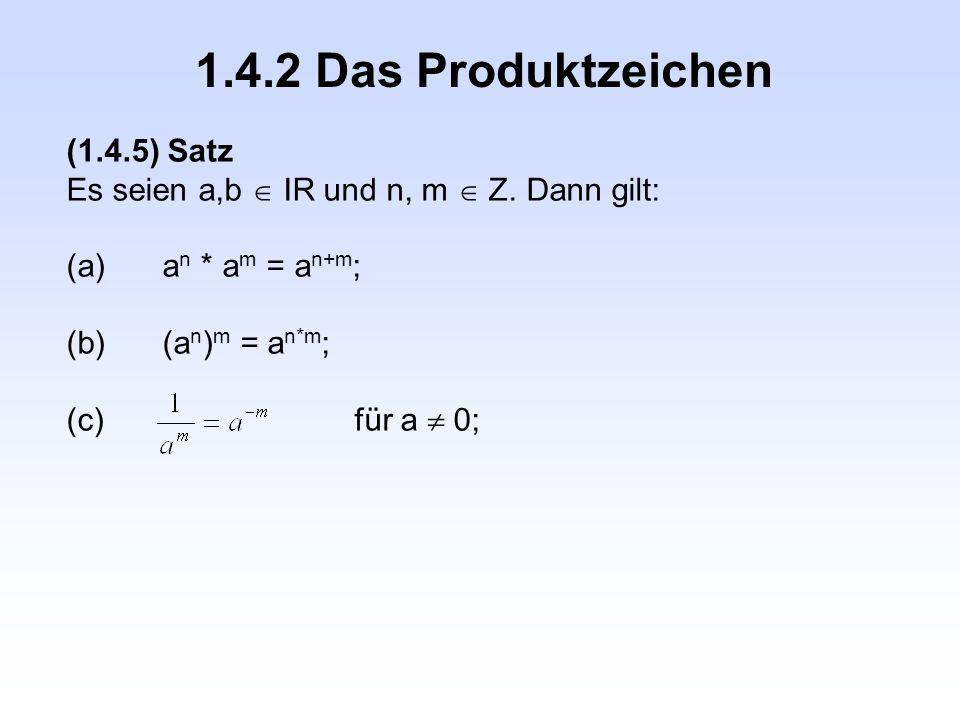 1.4.2 Das Produktzeichen (1.4.5) Satz Es seien a,b  IR und n, m  Z. Dann gilt: (a)a n * a m = a n+m ; (b)(a n ) m = a n*m ; (c)für a  0;