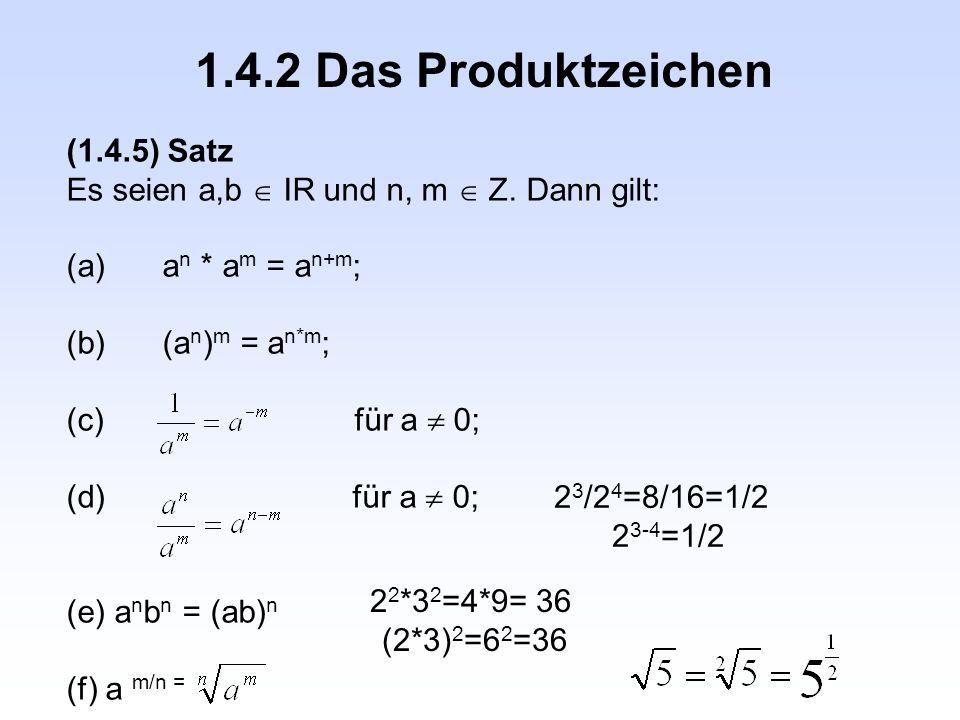 1.4.2 Das Produktzeichen (1.4.5) Satz Es seien a,b  IR und n, m  Z. Dann gilt: (a)a n * a m = a n+m ; (b)(a n ) m = a n*m ; (c) für a  0; (d) für a