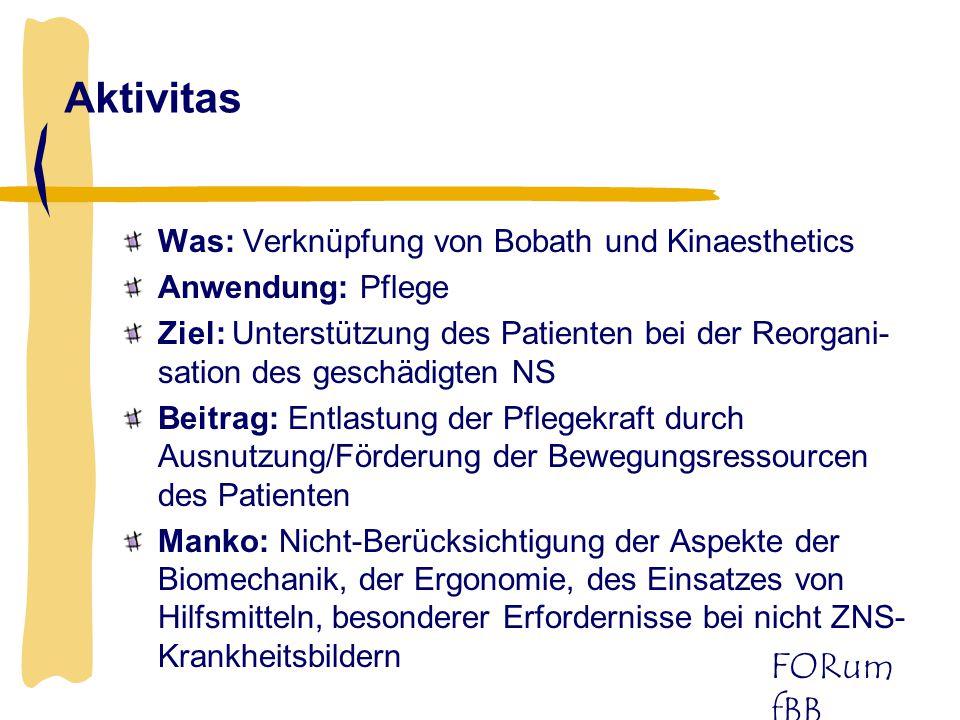 FORum fBB Aktivitas Was: Verknüpfung von Bobath und Kinaesthetics Anwendung: Pflege Ziel: Unterstützung des Patienten bei der Reorgani- sation des ges