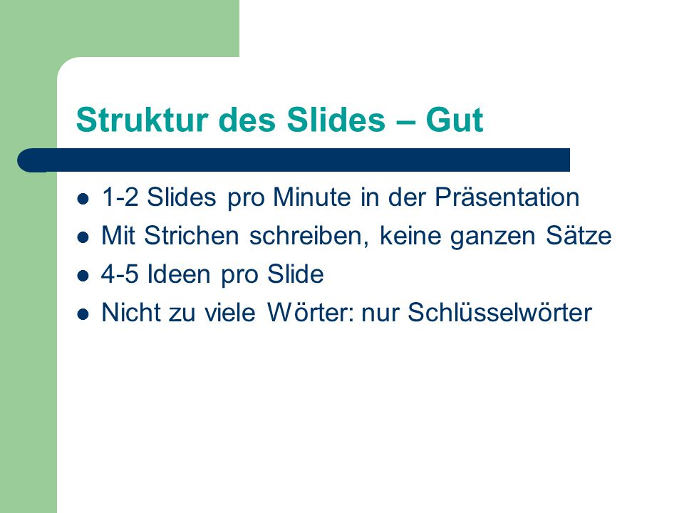 Struktur des Slides – Gut 1-2 Slides pro Minute in der Präsentation Mit Strichen schreiben, keine ganzen Sätze 4-5 Ideen pro Slide Nicht zu viele Wörter: nur Schlüsselwörter