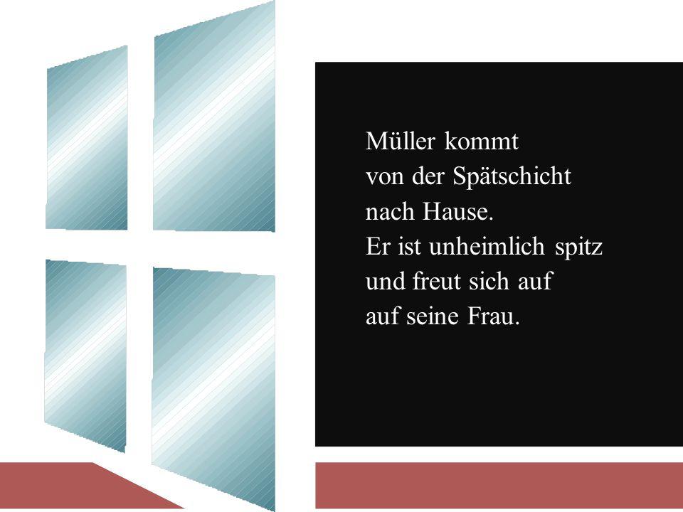 Müller kommt von der Spätschicht nach Hause.