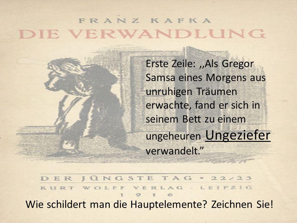 Erste Zeile:,,Als Gregor Samsa eines Morgens aus unruhigen Träumen erwachte, fand er sich in seinem Bett zu einem ungeheuren Ungeziefer verwandelt. Wie schildert man die Hauptelemente.