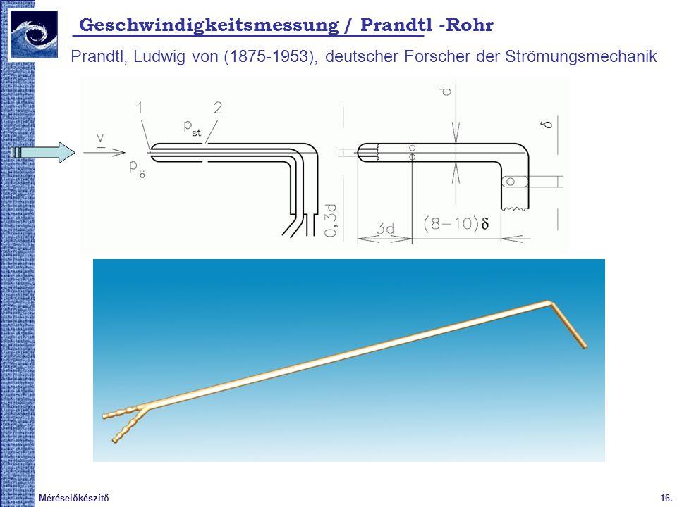 16.Méréselőkészítő 2009. tavasz Geschwindigkeitsmessung / Prandtl -Rohr Prandtl, Ludwig von (1875-1953), deutscher Forscher der Strömungsmechanik