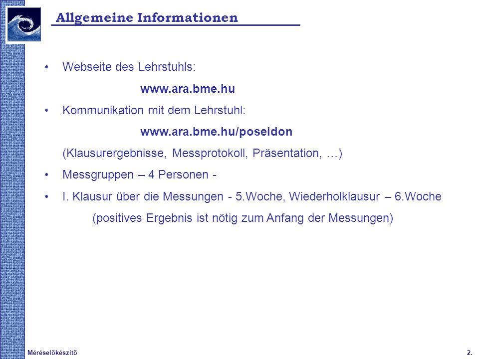 2.Méréselőkészítő Allgemeine Informationen Webseite des Lehrstuhls: www.ara.bme.hu Kommunikation mit dem Lehrstuhl: www.ara.bme.hu/poseidon (Klausurer