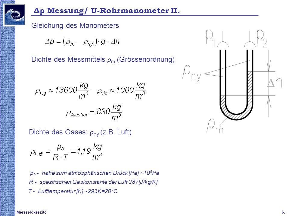  6.Méréselőkészítő Δp Messung/ U-Rohrmanometer II. Dichte des Messmittels  m (Grössenordnung) Gleichung des Manometers Dichte des Gases:  ny (z.B.