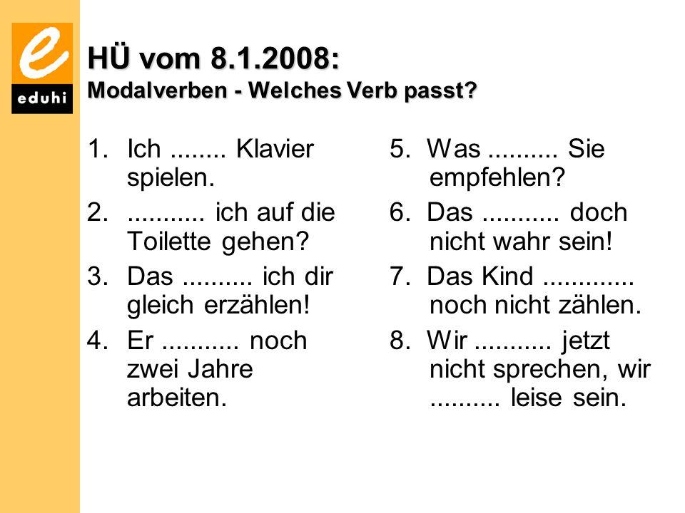 HÜ vom 8.1.2008: Modalverben - Welches Verb passt? 1.Ich........ Klavier spielen. 2............ ich auf die Toilette gehen? 3.Das.......... ich dir gl