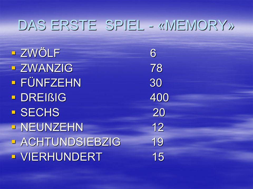 DAS ERSTE SPIEL - «MEMORY»  ZWÖLF 6  ZWANZIG 78  FÜNFZEHN 30  DREIßIG 400  SECHS 20  NEUNZEHN 12  ACHTUNDSIEBZIG 19  VIERHUNDERT 15