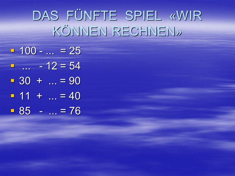 DAS FÜNFTE SPIEL «WIR KÖNNEN RECHNEN»  100 -... = 25 ... - 12 = 54  30 +... = 90  11 +... = 40  85 -... = 76