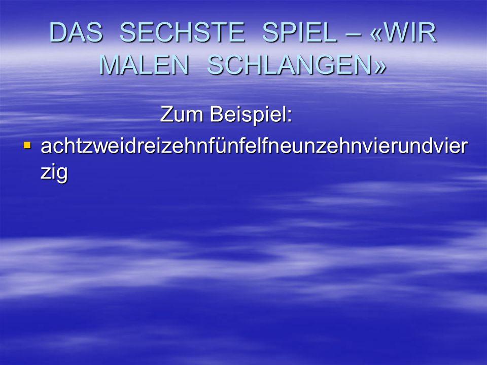DAS SECHSTE SPIEL – «WIR MALEN SCHLANGEN» Zum Beispiel: aaaachtzweidreizehnfünfelfneunzehnvierundvier zig