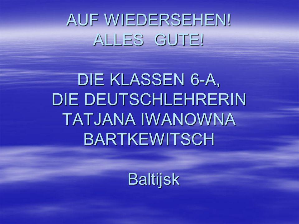AUF WIEDERSEHEN! ALLES GUTE! DIE KLASSEN 6-А, DIE DEUTSCHLEHRERIN TATJANA IWANOWNA BARTKEWITSCH Baltijsk