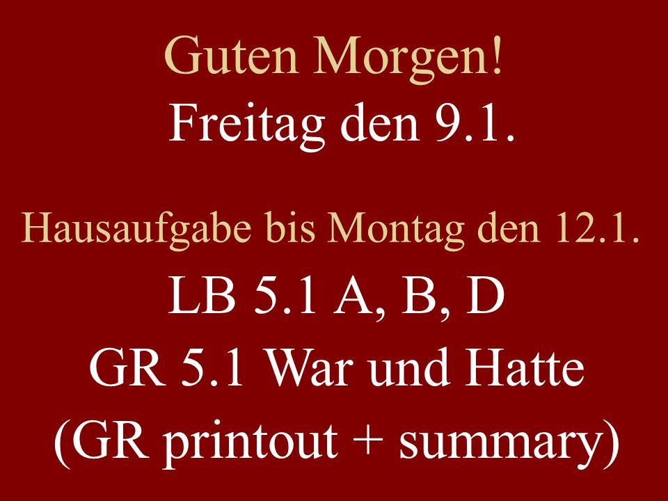 Guten Morgen! Freitag den 9.1. Hausaufgabe bis Montag den 12.1. LB 5.1 A, B, D GR 5.1 War und Hatte (GR printout + summary)