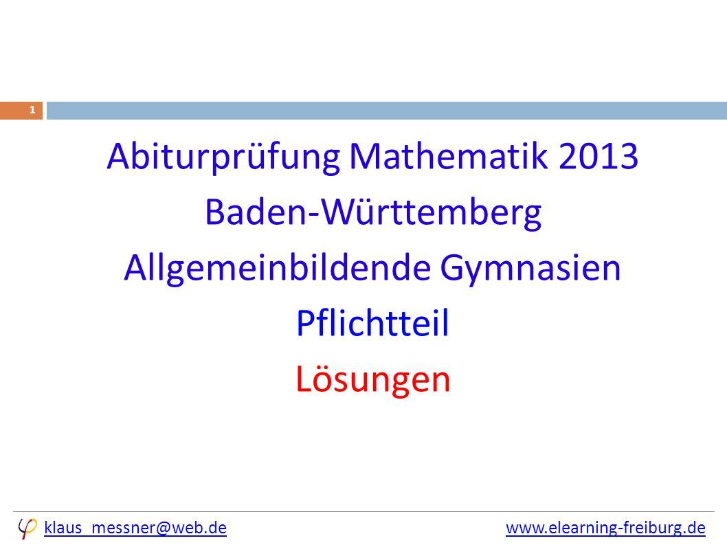 klaus_messner@web.deklaus_messner@web.de www.elearning-freiburg.dewww.elearning-freiburg.de 1 Abiturprüfung Mathematik 2013 Baden-Württemberg Allgemeinbildende Gymnasien Pflichtteil Lösungen