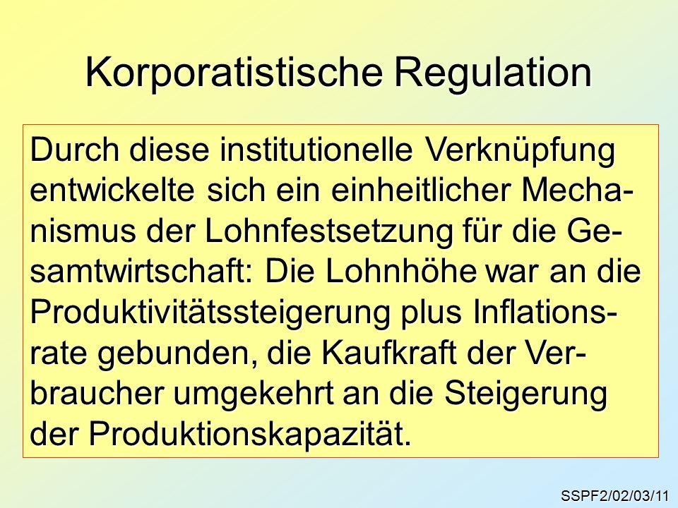 Korporatistische Regulation SSPF2/02/03/11 Durch diese institutionelle Verknüpfung entwickelte sich ein einheitlicher Mecha- nismus der Lohnfestsetzung für die Ge- samtwirtschaft: Die Lohnhöhe war an die Produktivitätssteigerung plus Inflations- rate gebunden, die Kaufkraft der Ver- braucher umgekehrt an die Steigerung der Produktionskapazität.