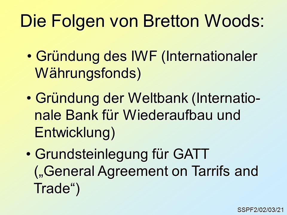 """SSPF2/02/03/21 Die Folgen von Bretton Woods: Gründung des IWF (Internationaler Gründung des IWF (Internationaler Währungsfonds) Währungsfonds) Gründung der Weltbank (Internatio- Gründung der Weltbank (Internatio- nale Bank für Wiederaufbau und nale Bank für Wiederaufbau und Entwicklung) Entwicklung) Grundsteinlegung für GATT Grundsteinlegung für GATT (""""General Agreement on Tarrifs and (""""General Agreement on Tarrifs and Trade ) Trade )"""