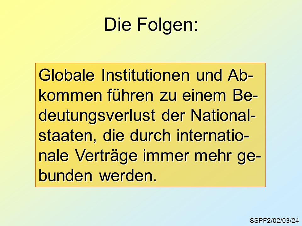 SSPF2/02/03/24 Die Folgen: Globale Institutionen und Ab- kommen führen zu einem Be- deutungsverlust der National- staaten, die durch internatio- nale Verträge immer mehr ge- bunden werden.