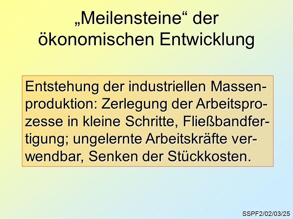 """""""Meilensteine der ökonomischen Entwicklung SSPF2/02/03/25 Entstehung der industriellen Massen- produktion: Zerlegung der Arbeitspro- zesse in kleine Schritte, Fließbandfer- tigung; ungelernte Arbeitskräfte ver- wendbar, Senken der Stückkosten."""