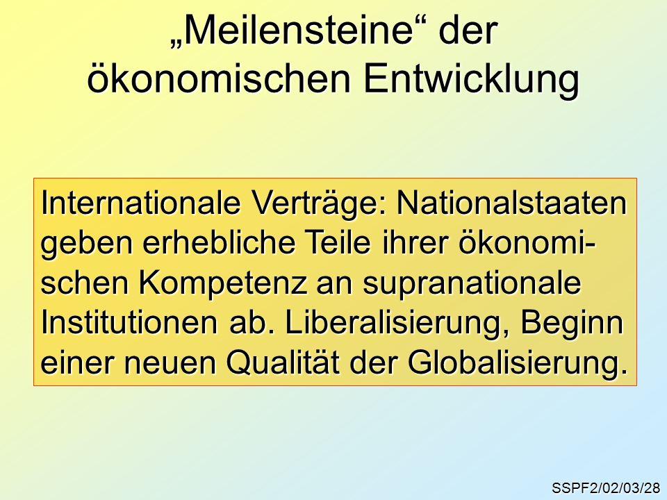 """SSPF2/02/03/28 """"Meilensteine der ökonomischen Entwicklung Internationale Verträge: Nationalstaaten geben erhebliche Teile ihrer ökonomi- schen Kompetenz an supranationale Institutionen ab."""