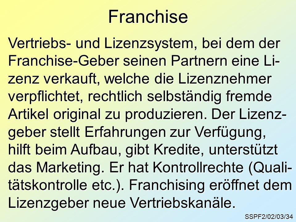 SSPF2/02/03/34 Franchise Vertriebs- und Lizenzsystem, bei dem der Franchise-Geber seinen Partnern eine Li- zenz verkauft, welche die Lizenznehmer verpflichtet, rechtlich selbständig fremde Artikel original zu produzieren.