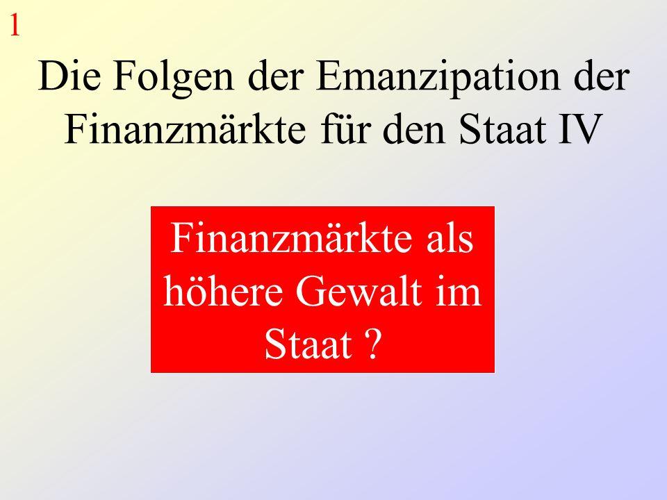 Die Folgen der Emanzipation der Finanzmärkte für den Staat IV Finanzmärkte als höhere Gewalt im Staat .