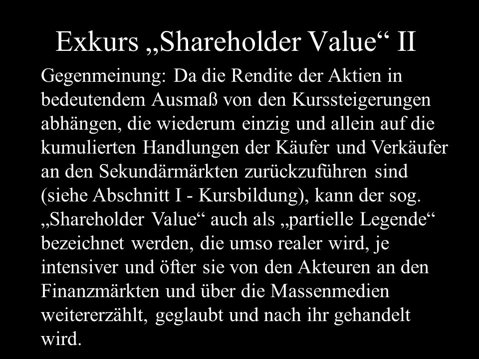 """Exkurs """"Shareholder Value II Gegenmeinung: Da die Rendite der Aktien in bedeutendem Ausmaß von den Kurssteigerungen abhängen, die wiederum einzig und allein auf die kumulierten Handlungen der Käufer und Verkäufer an den Sekundärmärkten zurückzuführen sind (siehe Abschnitt I - Kursbildung), kann der sog."""